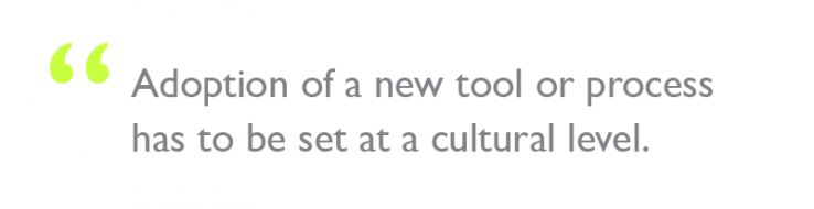 "Quote: ""Adoption of a new tool or process has to be set at a cultural level."""
